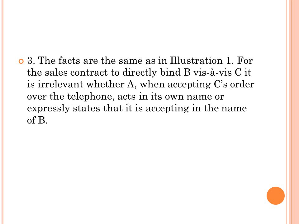 3. The facts are the same as in Illustration 1. For the sales contract to directly bind B vis-à-vis C it is irrelevant whether A, when accepting C's o