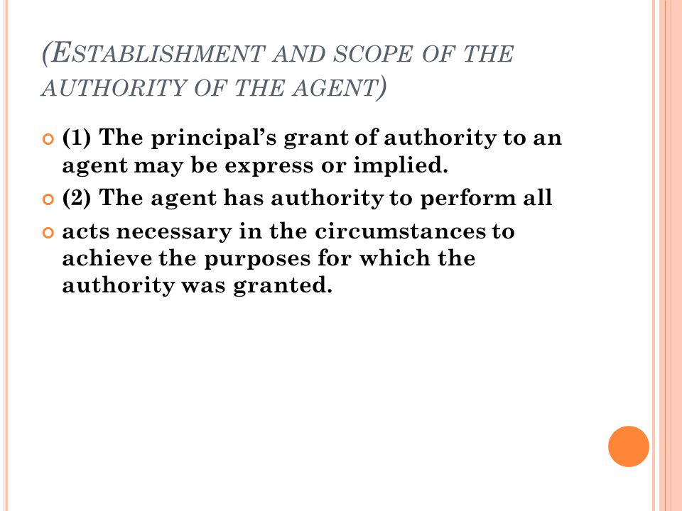 (E STABLISHMENT AND SCOPE OF THE AUTHORITY OF THE AGENT ) (1) The principal's grant of authority to an agent may be express or implied.