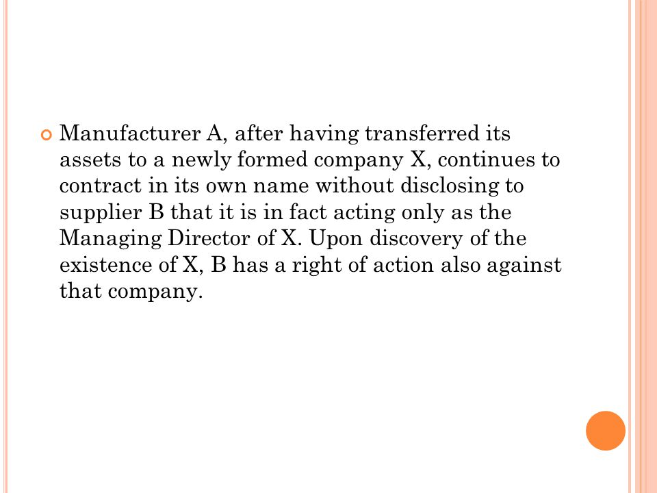 Manufacturer A, after having transferred its assets to a newly formed company X, continues to contract in its own name without disclosing to supplier B that it is in fact acting only as the Managing Director of X.