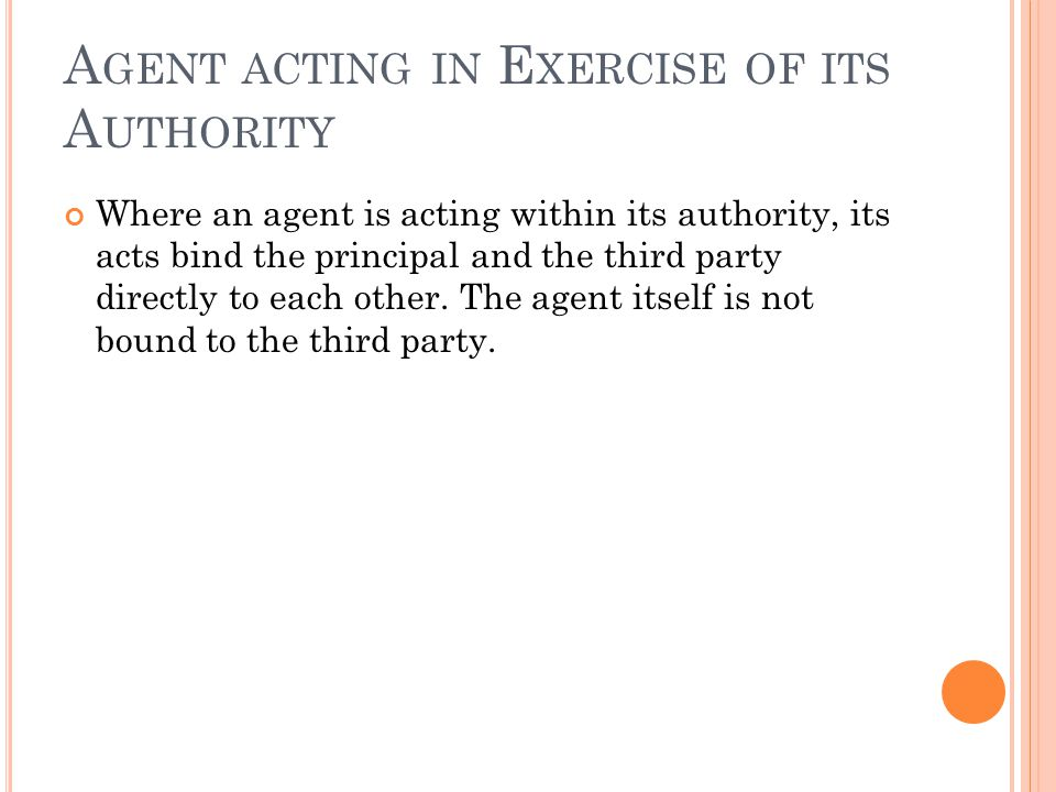 A GENT ACTING IN E XERCISE OF ITS A UTHORITY Where an agent is acting within its authority, its acts bind the principal and the third party directly to each other.