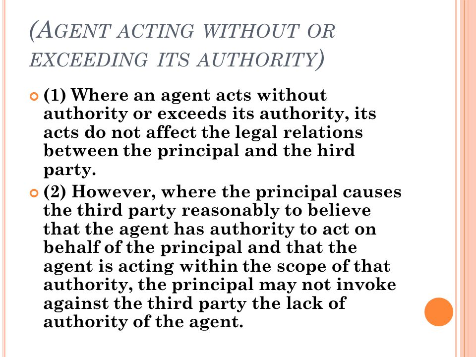 (A GENT ACTING WITHOUT OR EXCEEDING ITS AUTHORITY ) (1) Where an agent acts without authority or exceeds its authority, its acts do not affect the leg