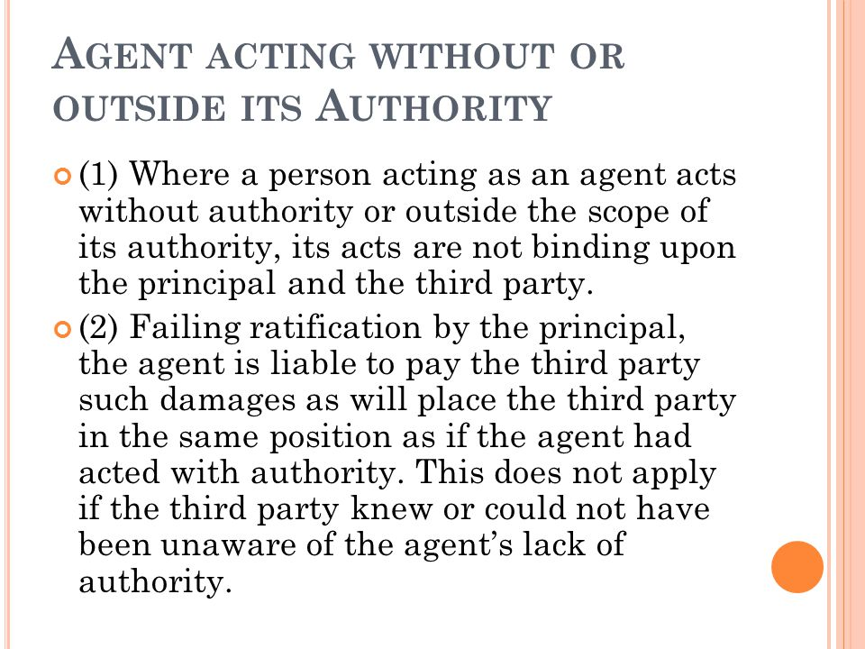 A GENT ACTING WITHOUT OR OUTSIDE ITS A UTHORITY (1) Where a person acting as an agent acts without authority or outside the scope of its authority, its acts are not binding upon the principal and the third party.
