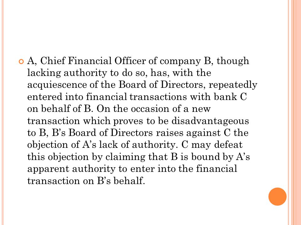 A, Chief Financial Officer of company B, though lacking authority to do so, has, with the acquiescence of the Board of Directors, repeatedly entered into financial transactions with bank C on behalf of B.