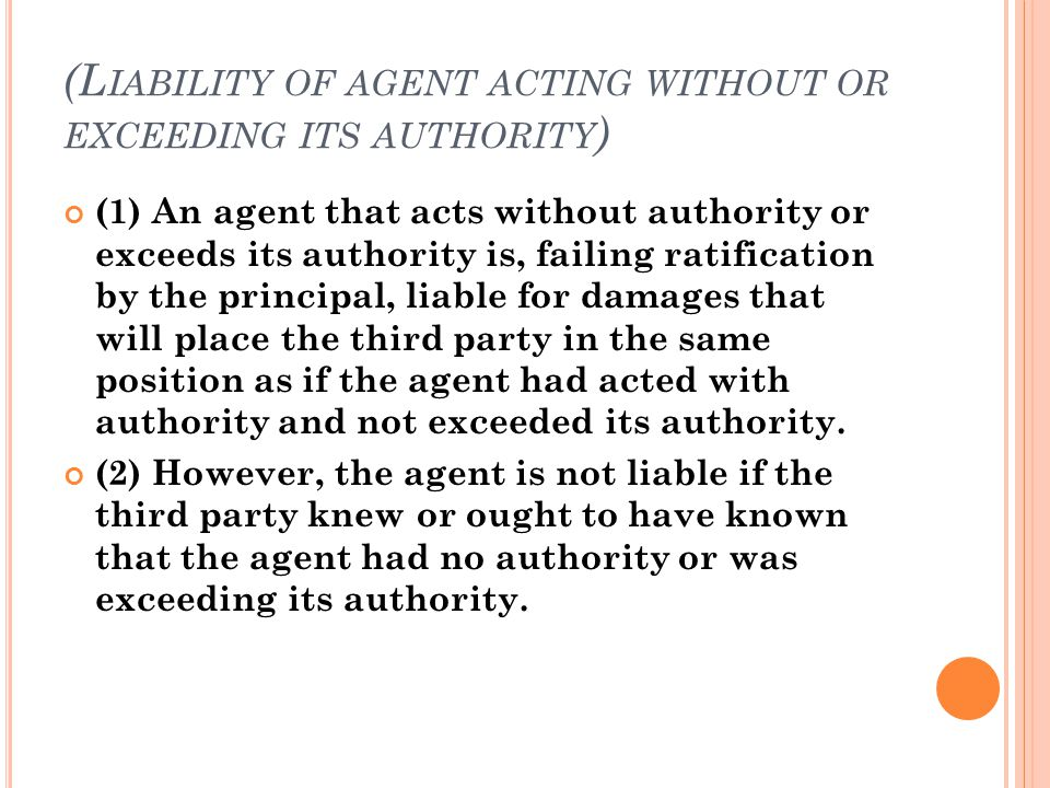 (L IABILITY OF AGENT ACTING WITHOUT OR EXCEEDING ITS AUTHORITY ) (1) An agent that acts without authority or exceeds its authority is, failing ratific