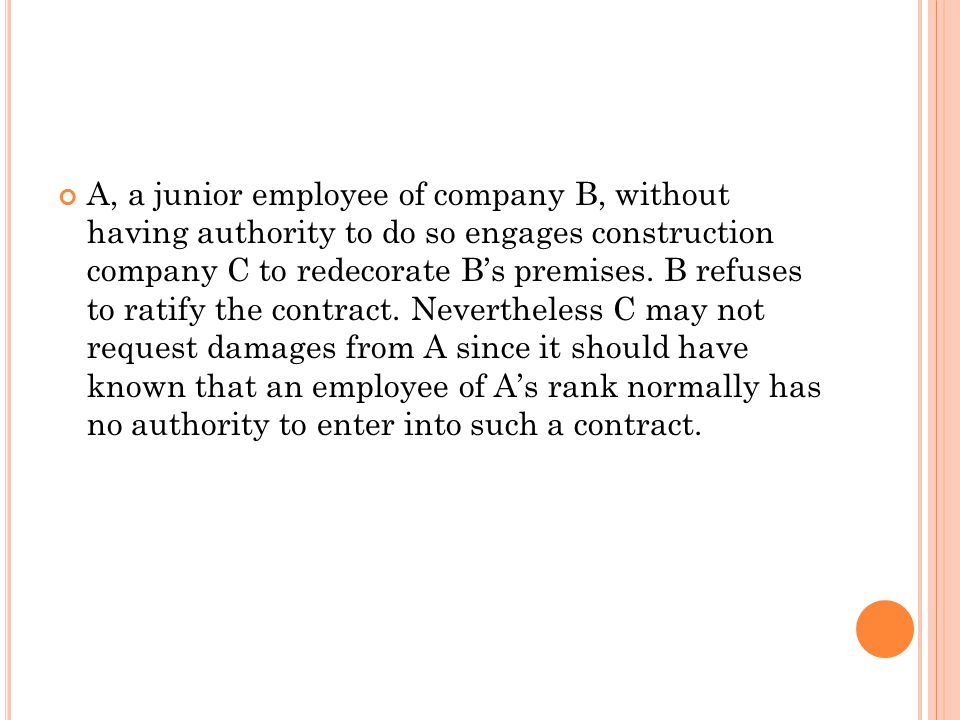 A, a junior employee of company B, without having authority to do so engages construction company C to redecorate B's premises. B refuses to ratify th