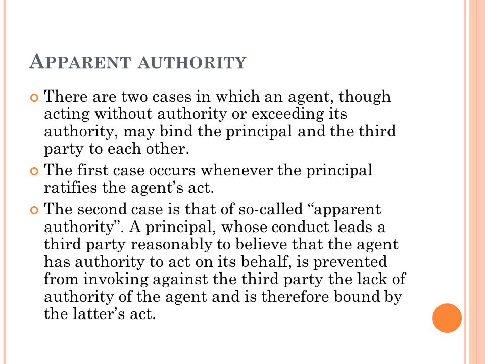 A PPARENT AUTHORITY There are two cases in which an agent, though acting without authority or exceeding its authority, may bind the principal and the