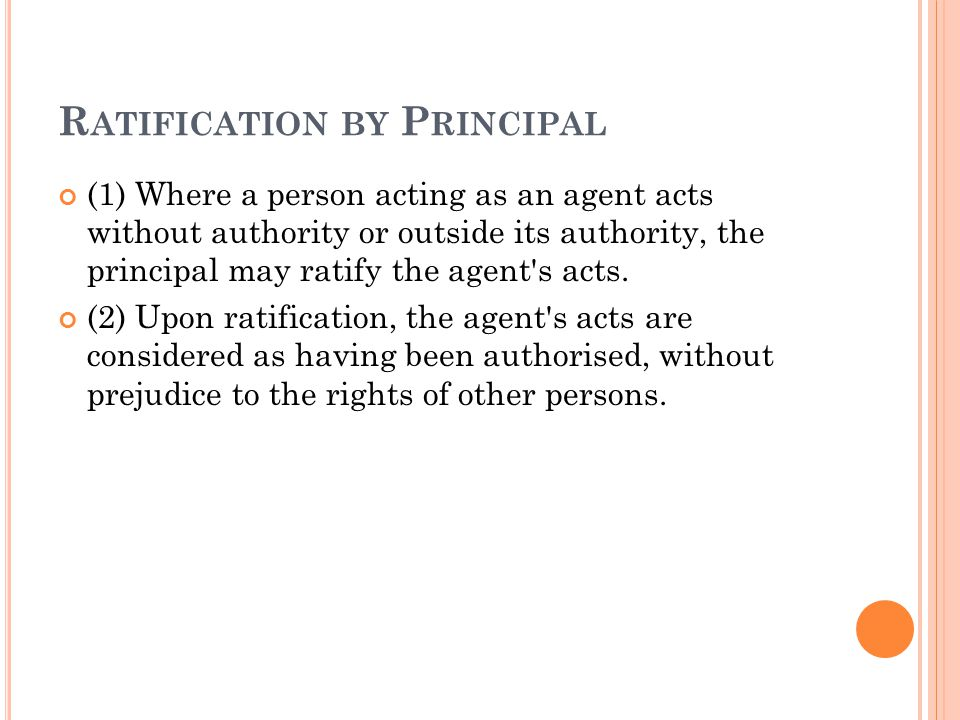 R ATIFICATION BY P RINCIPAL (1) Where a person acting as an agent acts without authority or outside its authority, the principal may ratify the agent s acts.