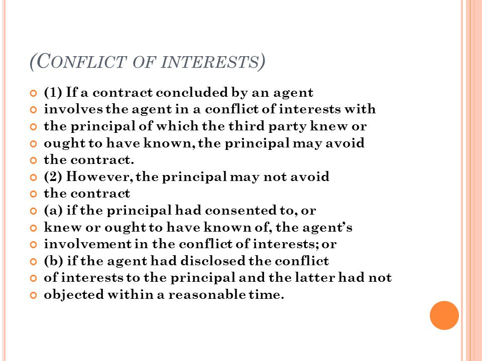 (C ONFLICT OF INTERESTS ) (1) If a contract concluded by an agent involves the agent in a conflict of interests with the principal of which the third party knew or ought to have known, the principal may avoid the contract.