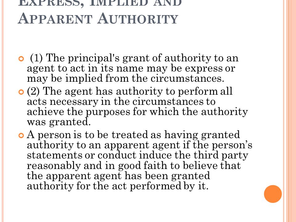 E XPRESS, I MPLIED AND A PPARENT A UTHORITY (1) The principal s grant of authority to an agent to act in its name may be express or may be implied from the circumstances.