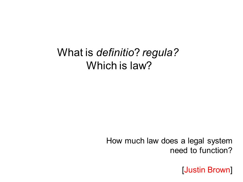 How much law does a legal system need to function? [Justin Brown] What is definitio? regula? Which is law?