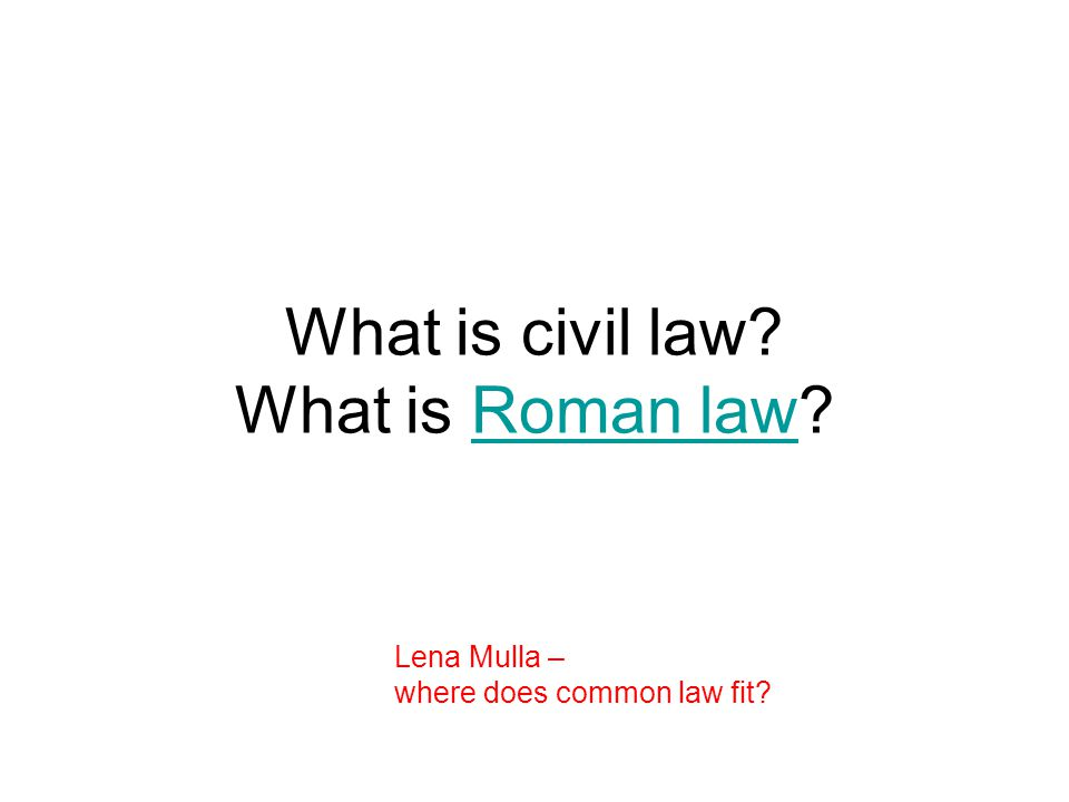 What is civil law What is Roman law Roman law Lena Mulla – where does common law fit