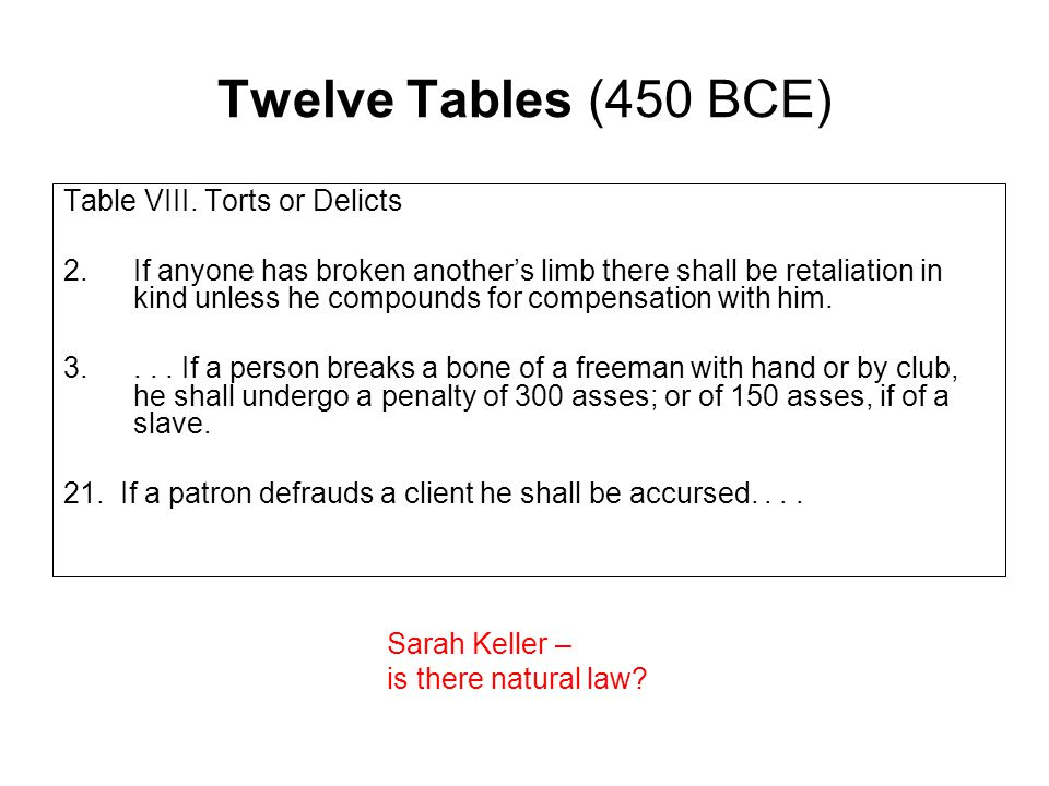 Twelve Tables (450 BCE) Table VIII. Torts or Delicts 2.If anyone has broken another's limb there shall be retaliation in kind unless he compounds for