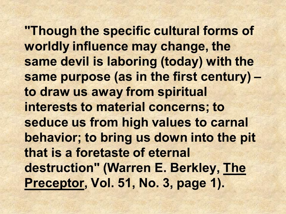 Though the specific cultural forms of worldly influence may change, the same devil is laboring (today) with the same purpose (as in the first century) – to draw us away from spiritual interests to material concerns; to seduce us from high values to carnal behavior; to bring us down into the pit that is a foretaste of eternal destruction (Warren E.