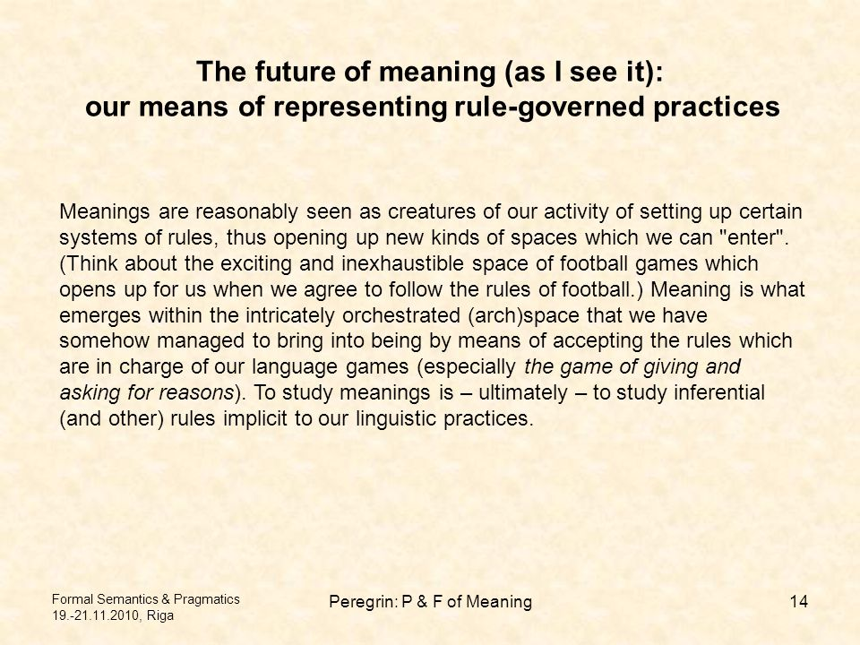 Peregrin: P & F of Meaning14 The future of meaning (as I see it): our means of representing rule-governed practices Meanings are reasonably seen as creatures of our activity of setting up certain systems of rules, thus opening up new kinds of spaces which we can enter .