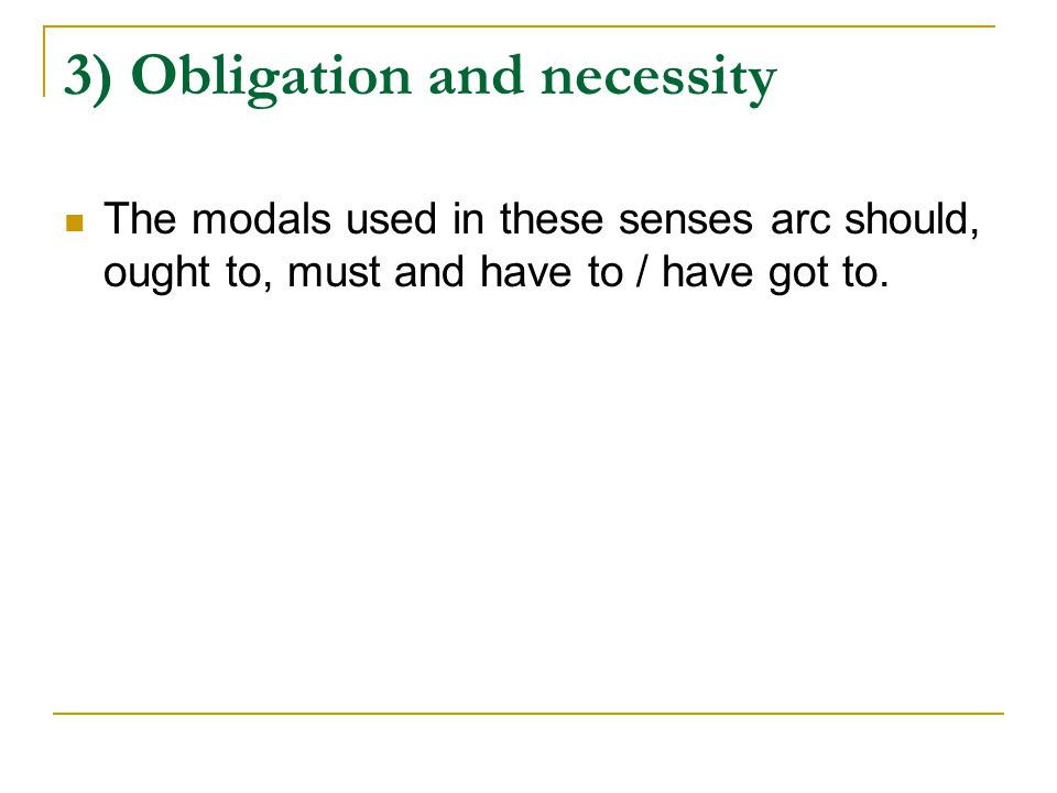 3) Obligation and necessity The modals used in these senses arc should, ought to, must and have to / have got to.
