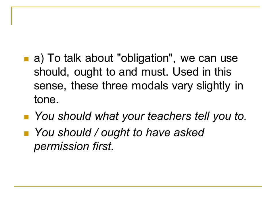 a) To talk about obligation , we can use should, ought to and must.