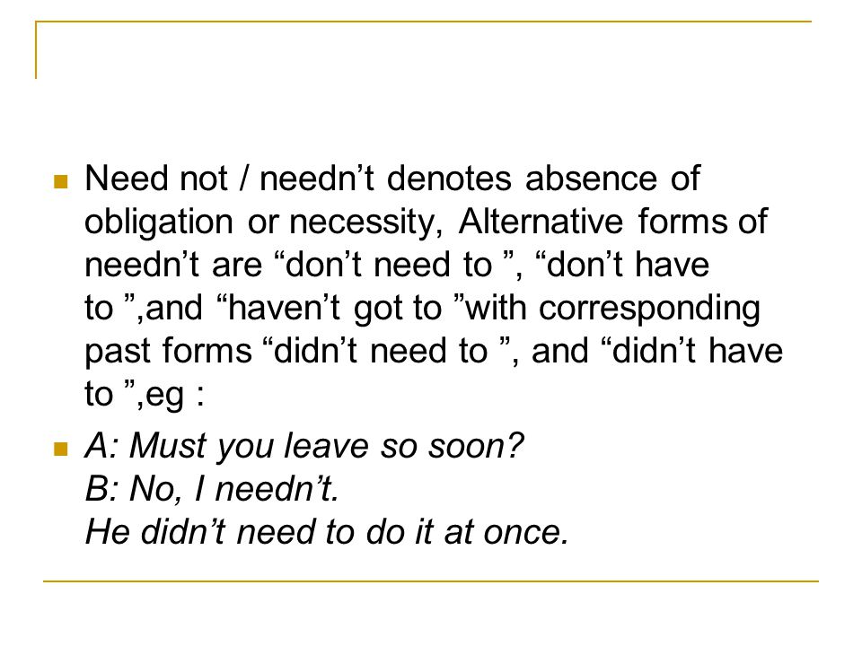 Need not / needn't denotes absence of obligation or necessity, Alternative forms of needn't are don't need to , don't have to ,and haven't got to with corresponding past forms didn't need to , and didn't have to ,eg : A: Must you leave so soon.