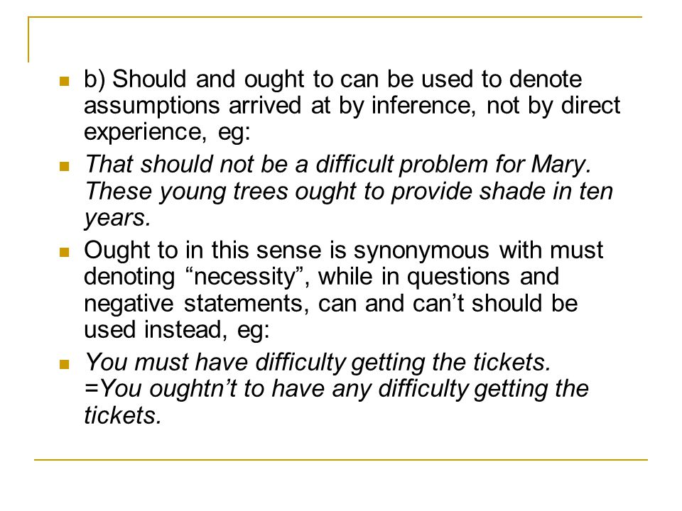 b) Should and ought to can be used to denote assumptions arrived at by inference, not by direct experience, eg: That should not be a difficult problem for Mary.