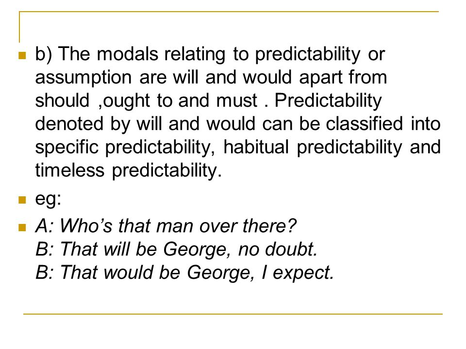 b) The modals relating to predictability or assumption are will and would apart from should,ought to and must. Predictability denoted by will and woul