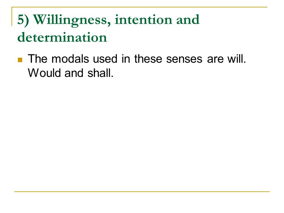 5) Willingness, intention and determination The modals used in these senses are will. Would and shall.