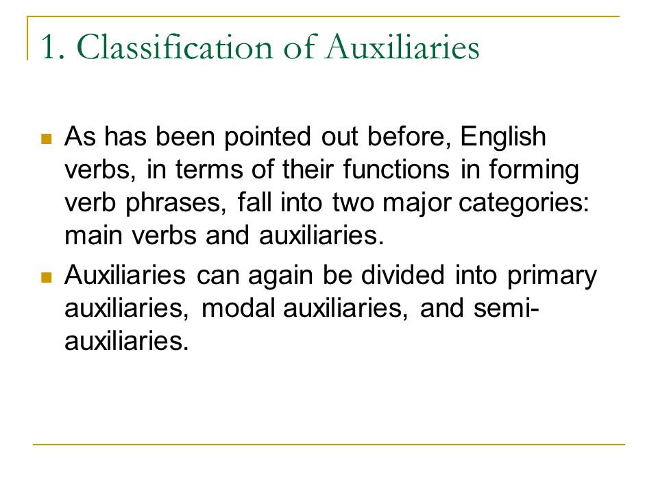 1. Classification of Auxiliaries As has been pointed out before, English verbs, in terms of their functions in forming verb phrases, fall into two maj