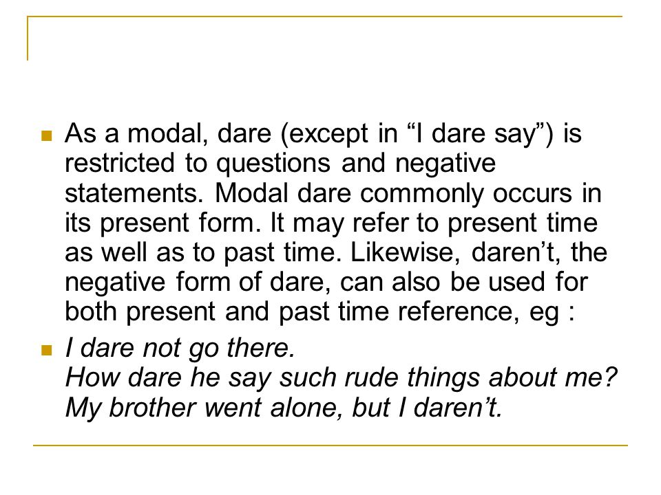 As a modal, dare (except in I dare say ) is restricted to questions and negative statements.