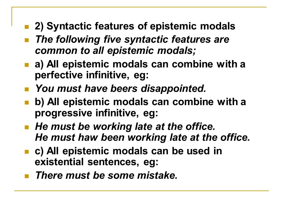 2) Syntactic features of epistemic modals The following five syntactic features are common to all epistemic modals; a) All epistemic modals can combine with a perfective infinitive, eg: You must have beers disappointed.