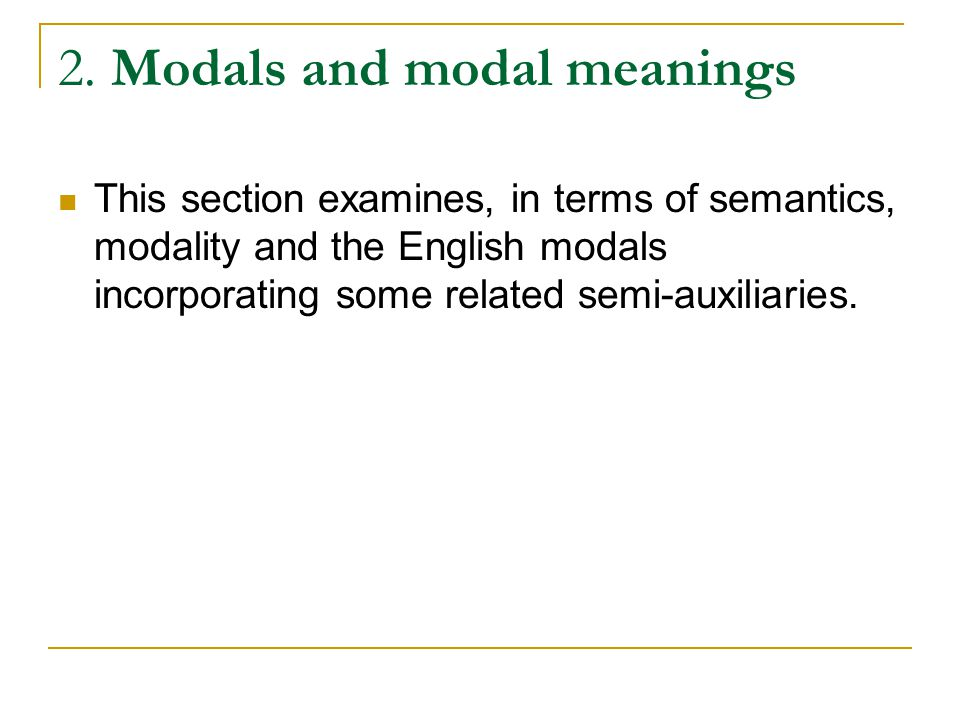2. Modals and modal meanings This section examines, in terms of semantics, modality and the English modals incorporating some related semi-auxiliaries