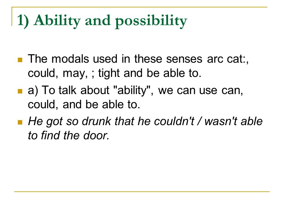 1) Ability and possibility The modals used in these senses arc cat:, could, may, ; tight and be able to.