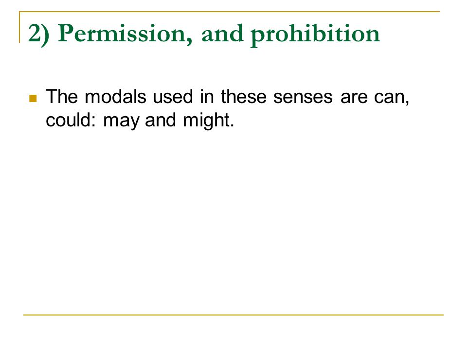 2) Permission, and prohibition The modals used in these senses are can, could: may and might.