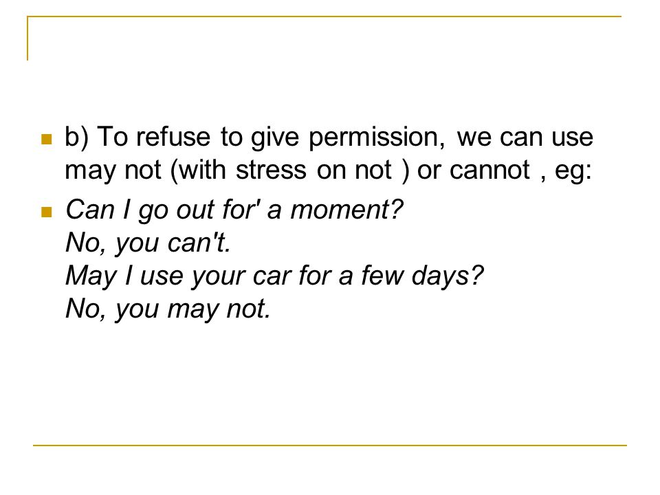 b) To refuse to give permission, we can use may not (with stress on not ) or cannot, eg: Can I go out for' a moment? No, you can't. May I use your car