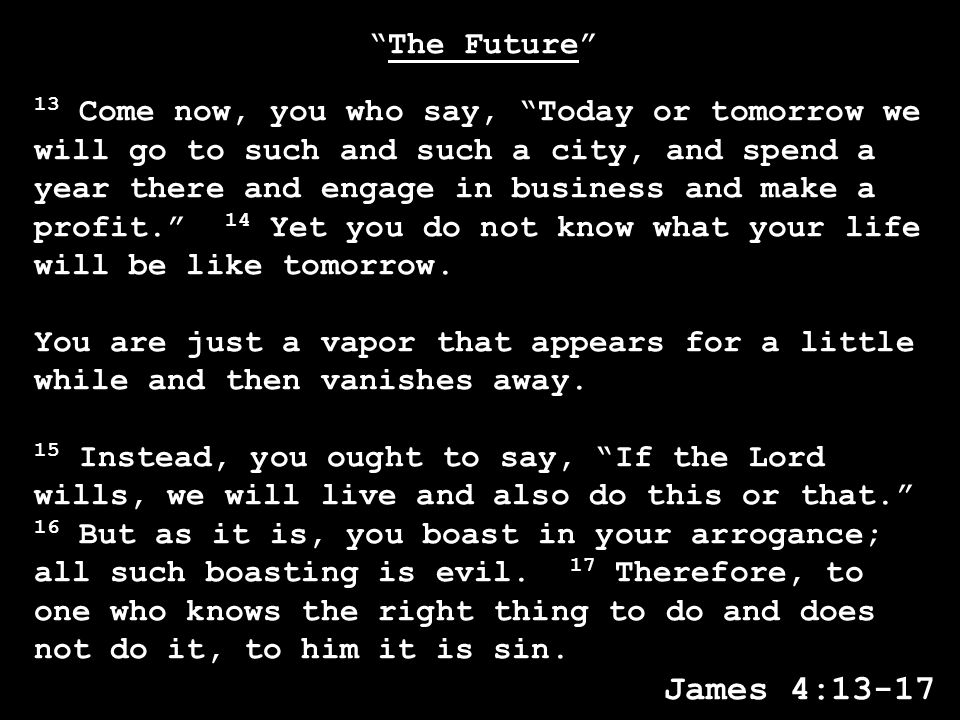 The Future 13 Come now, you who say, Today or tomorrow we will go to such and such a city, and spend a year there and engage in business and make a profit. 14 Yet you do not know what your life will be like tomorrow.