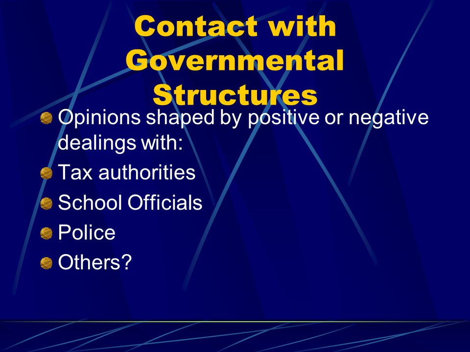 Contact with Governmental Structures Opinions shaped by positive or negative dealings with: Tax authorities School Officials Police Others