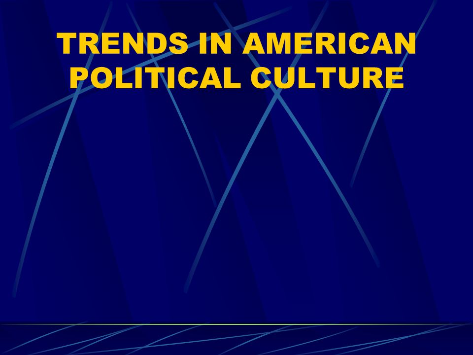TRENDS IN AMERICAN POLITICAL CULTURE