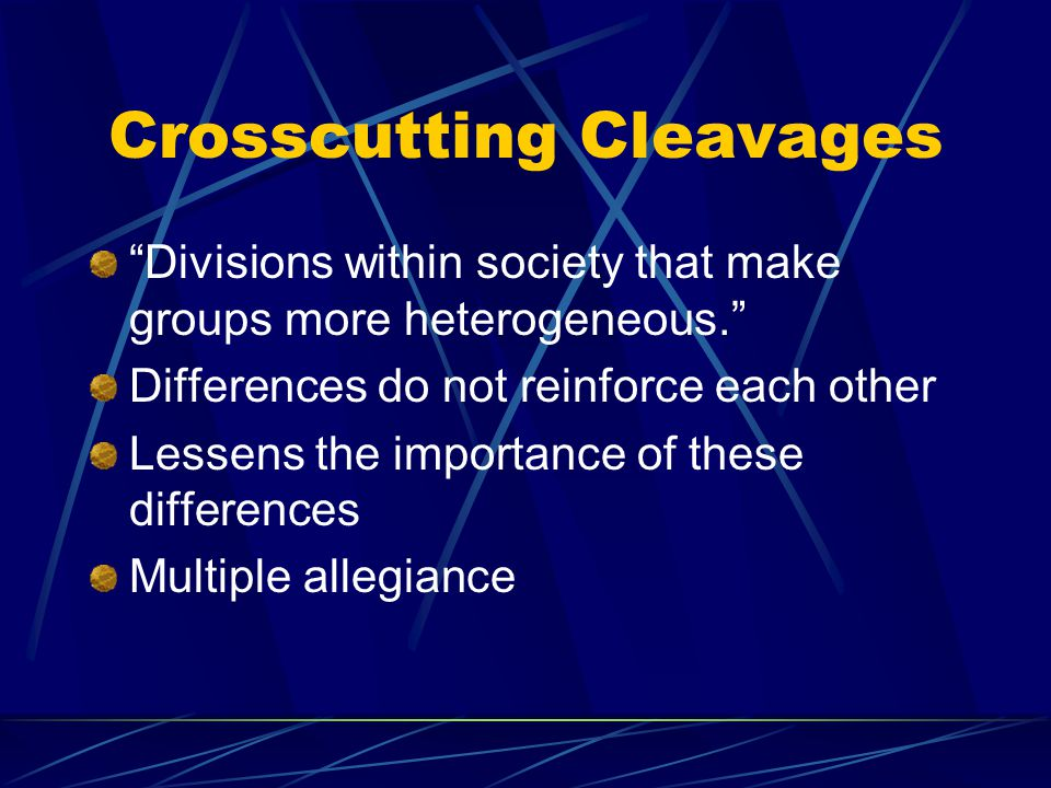 Crosscutting Cleavages Divisions within society that make groups more heterogeneous. Differences do not reinforce each other Lessens the importance of these differences Multiple allegiance