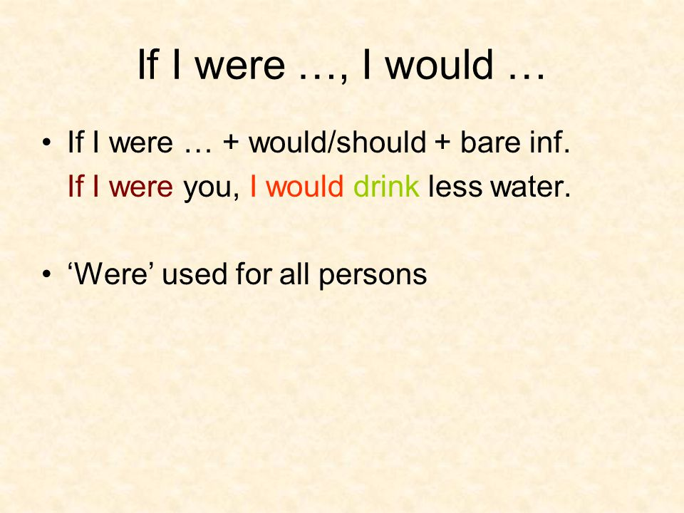 If I were …, I would … If I were … + would/should + bare inf. If I were you, I would drink less water. 'Were' used for all persons