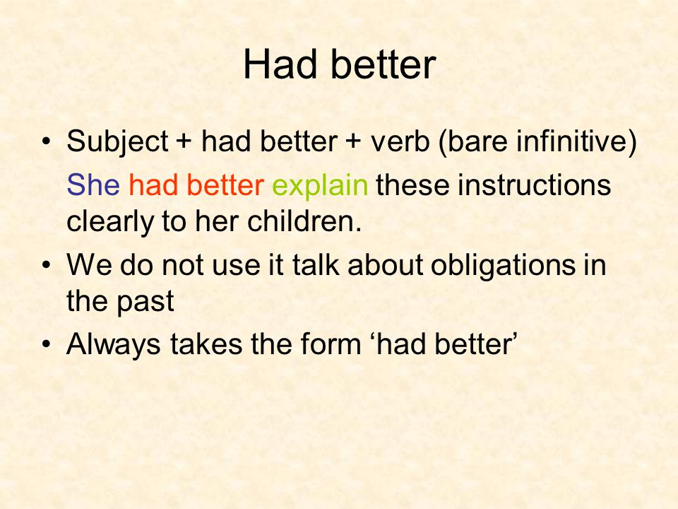 Had better Subject + had better + verb (bare infinitive) She had better explain these instructions clearly to her children. We do not use it talk abou