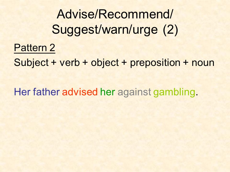 Advise/Recommend/ Suggest/warn/urge (2) Pattern 2 Subject + verb + object + preposition + noun Her father advised her against gambling.
