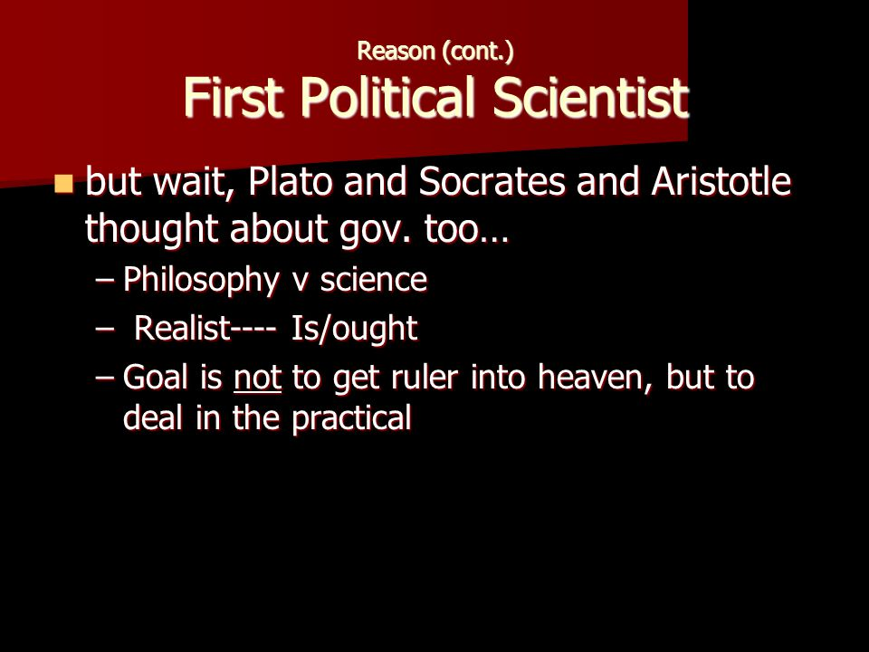 Reason (cont.) First Political Scientist but wait, Plato and Socrates and Aristotle thought about gov.