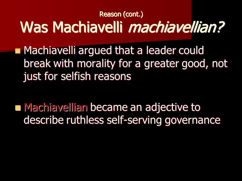 Reason (cont.) Was Machiavelli machiavellian.