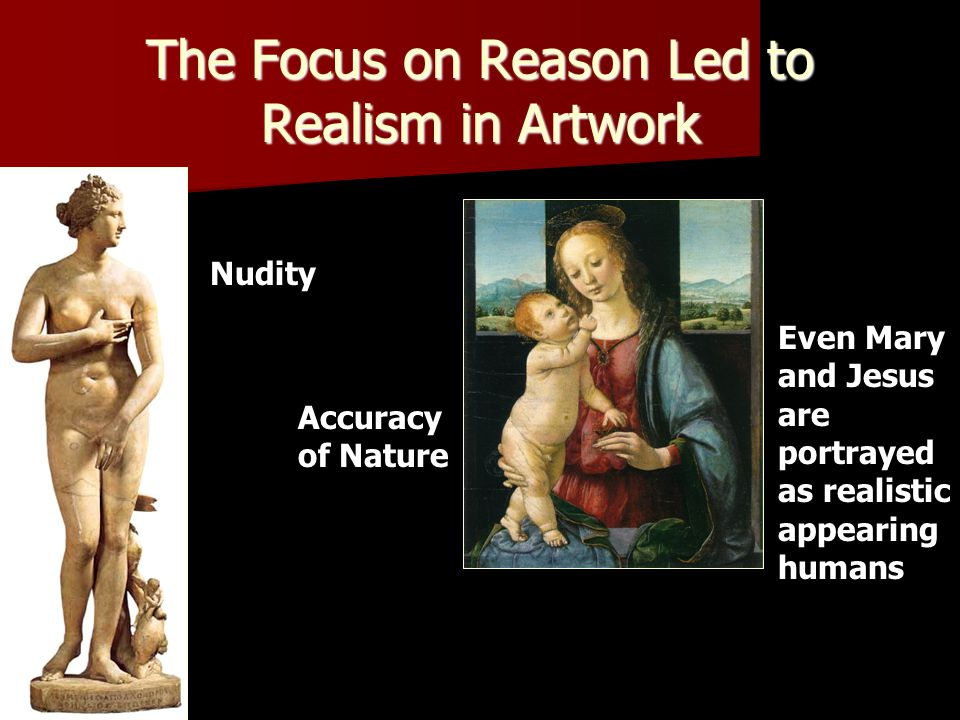 The Focus on Reason Led to Realism in Artwork Nudity Accuracy of Nature Even Mary and Jesus are portrayed as realistic appearing humans