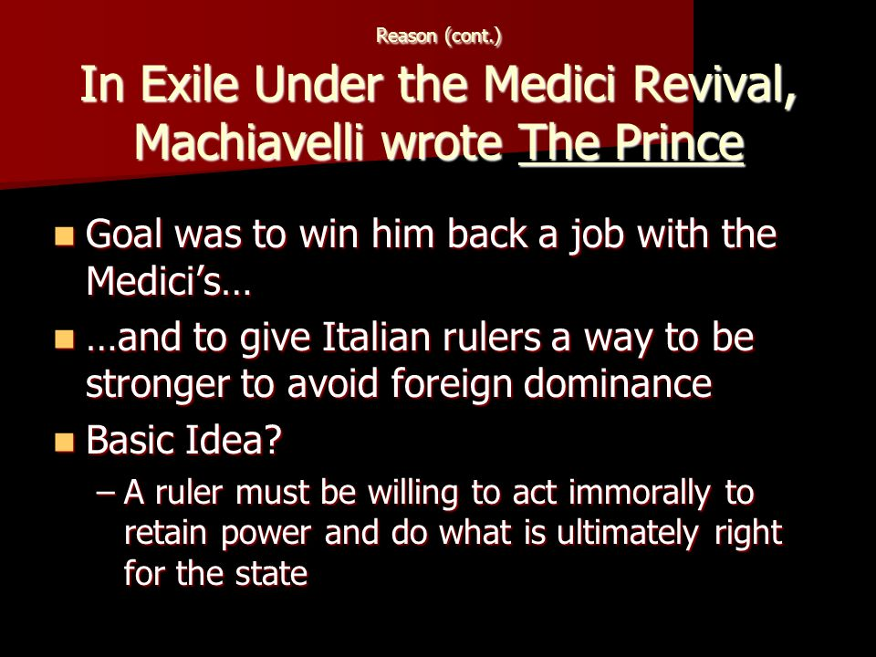 Reason (cont.) In Exile Under the Medici Revival, Machiavelli wrote The Prince Goal was to win him back a job with the Medici's… Goal was to win him back a job with the Medici's… …and to give Italian rulers a way to be stronger to avoid foreign dominance …and to give Italian rulers a way to be stronger to avoid foreign dominance Basic Idea.