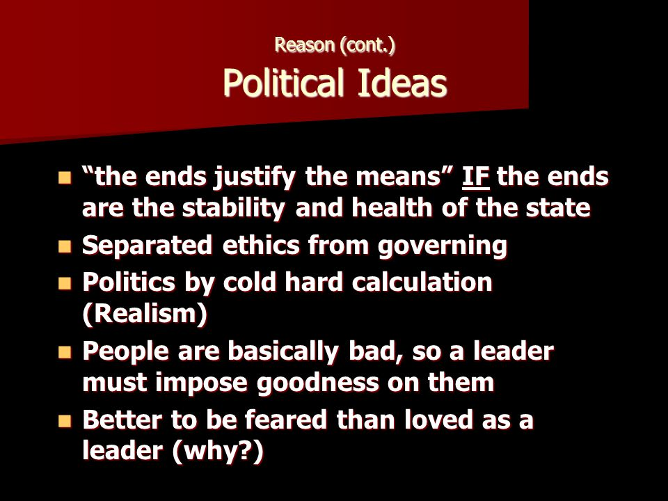 Reason (cont.) Political Ideas the ends justify the means IF the ends are the stability and health of the state the ends justify the means IF the ends are the stability and health of the state Separated ethics from governing Separated ethics from governing Politics by cold hard calculation (Realism) Politics by cold hard calculation (Realism) People are basically bad, so a leader must impose goodness on them People are basically bad, so a leader must impose goodness on them Better to be feared than loved as a leader (why ) Better to be feared than loved as a leader (why )