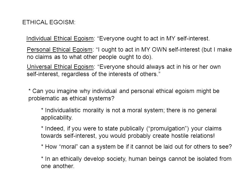 """ETHICAL EGOISM: Individual Ethical Egoism: """"Everyone ought to act in MY self-interest. Personal Ethical Egoism: """"I ought to act in MY OWN self-interes"""