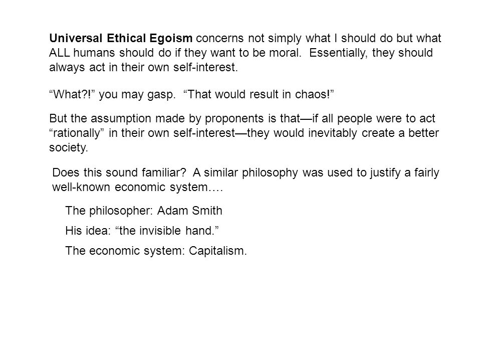 Universal Ethical Egoism concerns not simply what I should do but what ALL humans should do if they want to be moral. Essentially, they should always