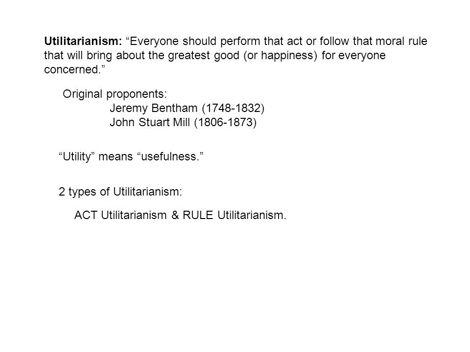 Utilitarianism: Everyone should perform that act or follow that moral rule that will bring about the greatest good (or happiness) for everyone concerned. Original proponents: Jeremy Bentham (1748-1832) John Stuart Mill (1806-1873) Utility means usefulness. 2 types of Utilitarianism: ACT Utilitarianism & RULE Utilitarianism.