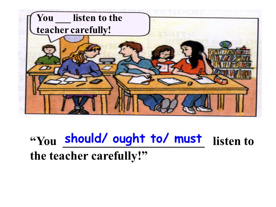 You ___ listen to the teacher carefully.