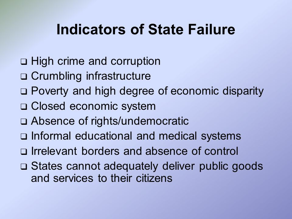 Indicators of State Failure  High crime and corruption  Crumbling infrastructure  Poverty and high degree of economic disparity  Closed economic s