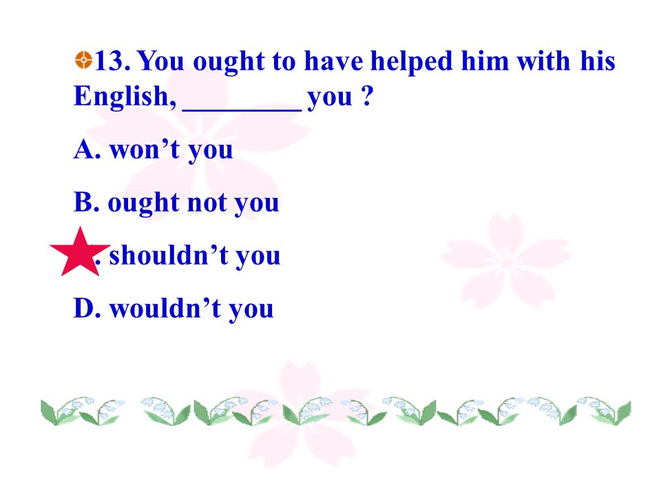 13. You ought to have helped him with his English, ________ you .