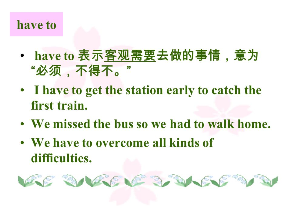 have to have to 表示客观需要去做的事情,意为 必须,不得不。 I have to get the station early to catch the first train.